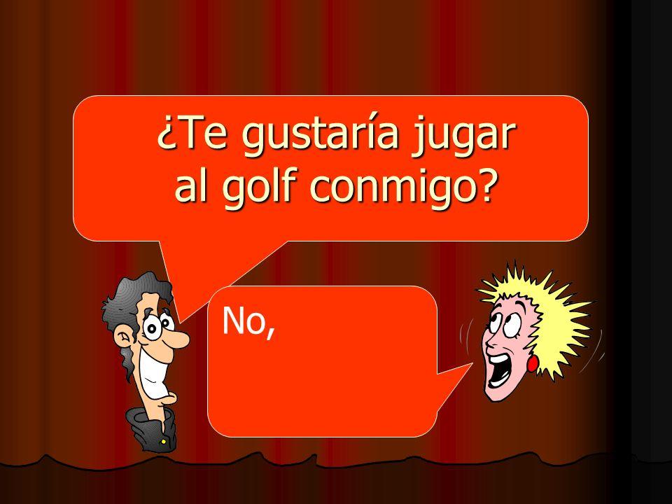 ¿Te gustaría jugar al golf conmigo? No,