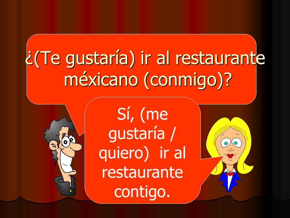 ¿(Te gustaría) ir al restaurante méxicano (conmigo)? Sí, (me gustaría / quiero) ir al restaurante contigo.