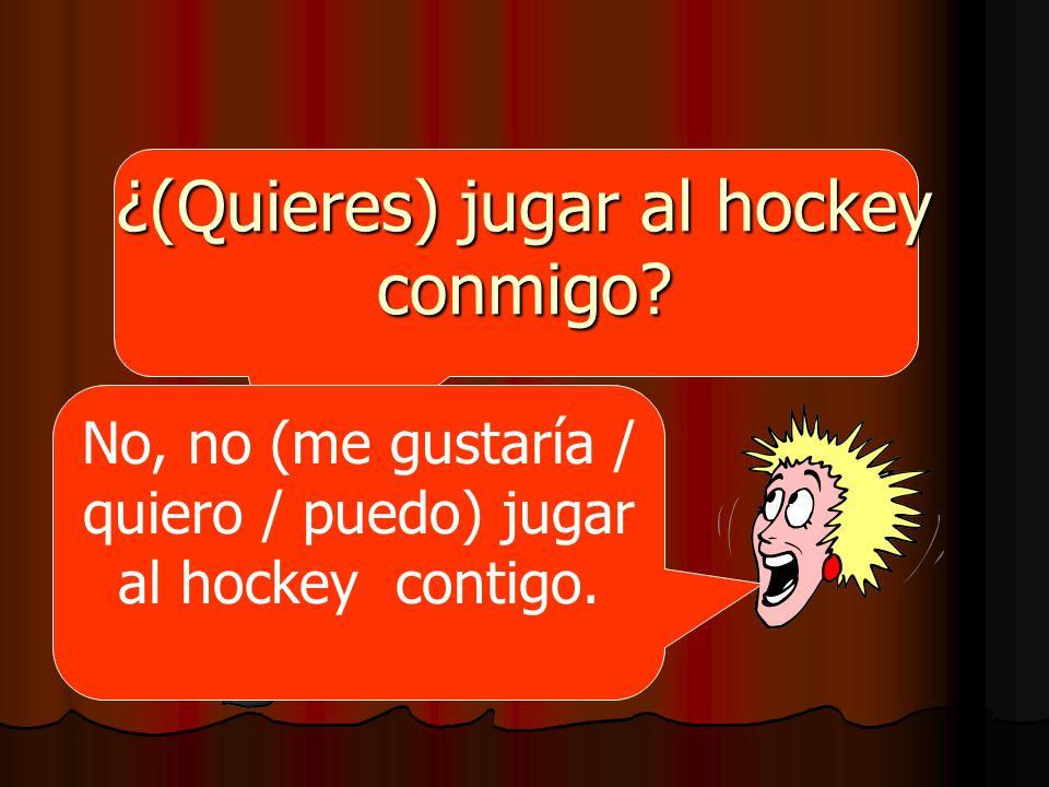 ¿(Quieres) jugar al hockey conmigo? No, no (me gustaría / quiero / puedo) jugar al hockey contigo.