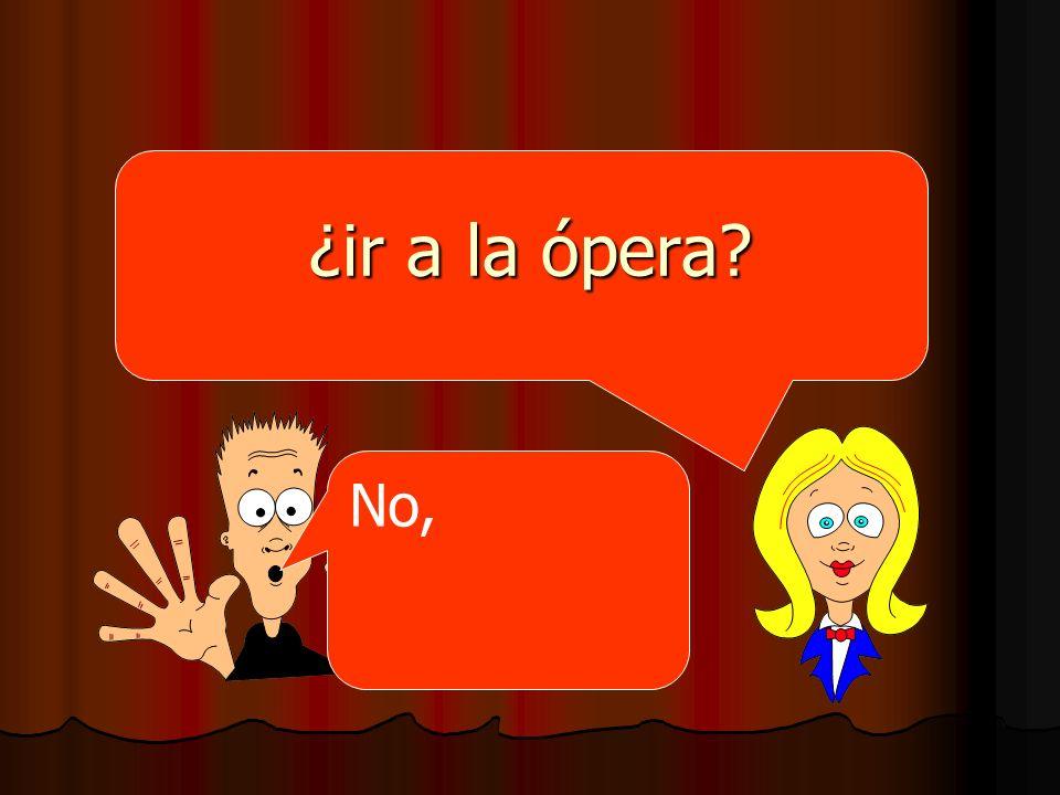 ¿ir a la ópera? No,