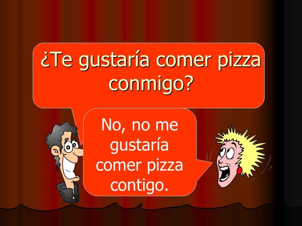 ¿Te gustaría comer pizza conmigo? No, no me gustaría comer pizza contigo.