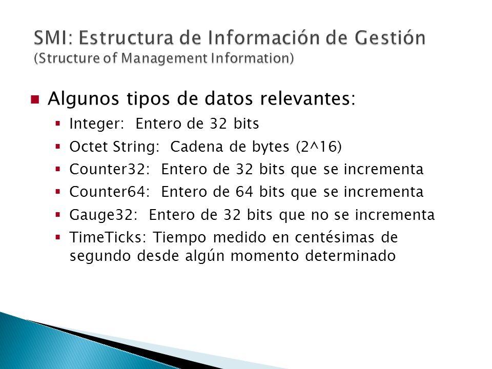Algunos tipos de datos relevantes: Integer: Entero de 32 bits Octet String: Cadena de bytes (2^16) Counter32: Entero de 32 bits que se incrementa Counter64: Entero de 64 bits que se incrementa Gauge32: Entero de 32 bits que no se incrementa TimeTicks: Tiempo medido en centésimas de segundo desde algún momento determinado