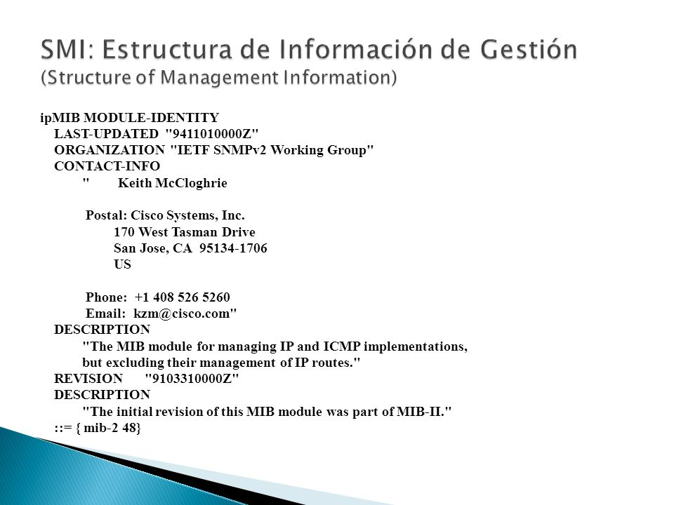 ipMIB MODULE-IDENTITY LAST-UPDATED 9411010000Z ORGANIZATION IETF SNMPv2 Working Group CONTACT-INFO Keith McCloghrie Postal: Cisco Systems, Inc.
