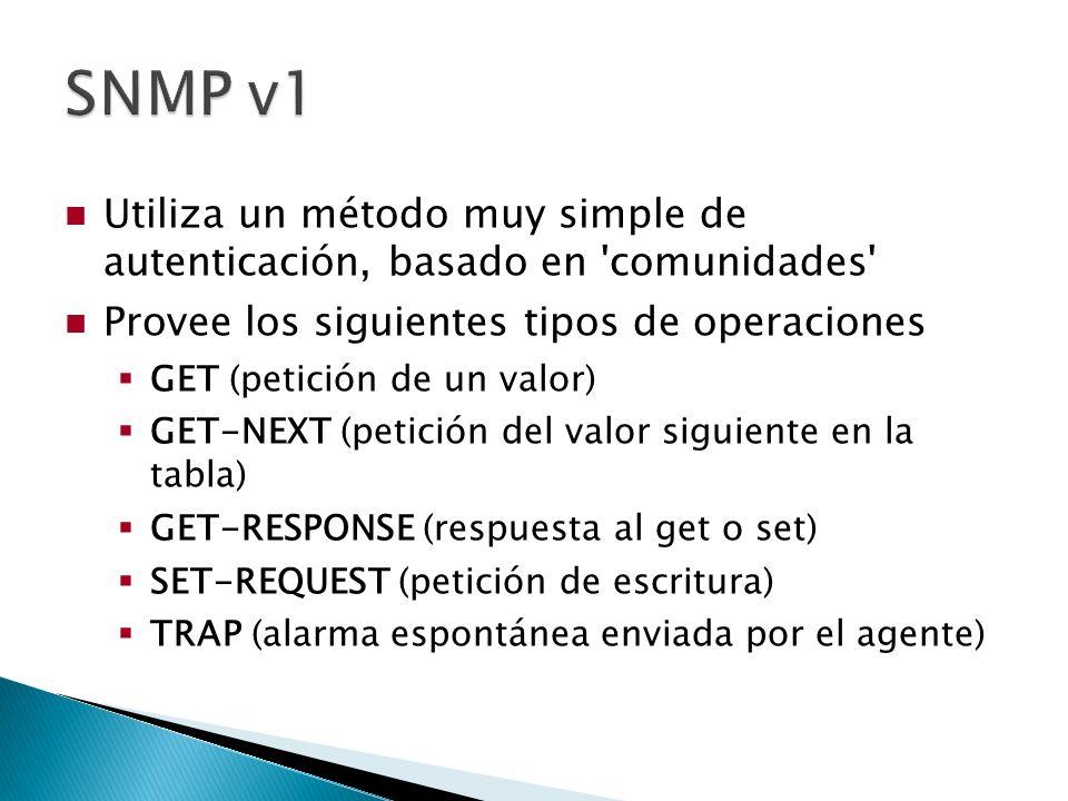 Utiliza un método muy simple de autenticación, basado en comunidades Provee los siguientes tipos de operaciones GET (petición de un valor) GET-NEXT (petición del valor siguiente en la tabla) GET-RESPONSE (respuesta al get o set) SET-REQUEST (petición de escritura) TRAP (alarma espontánea enviada por el agente)