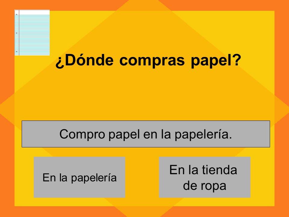 ¿Dónde compras papel? En la papelería En la tienda de ropa Compro papel en la papelería.