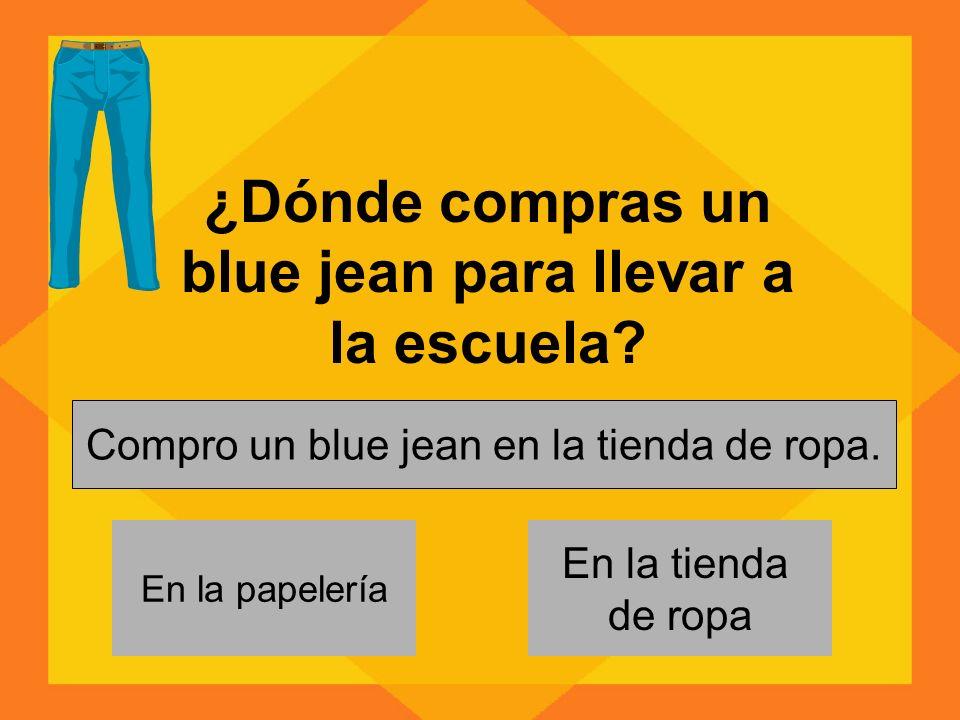 ¿Dónde compras un blue jean para llevar a la escuela.