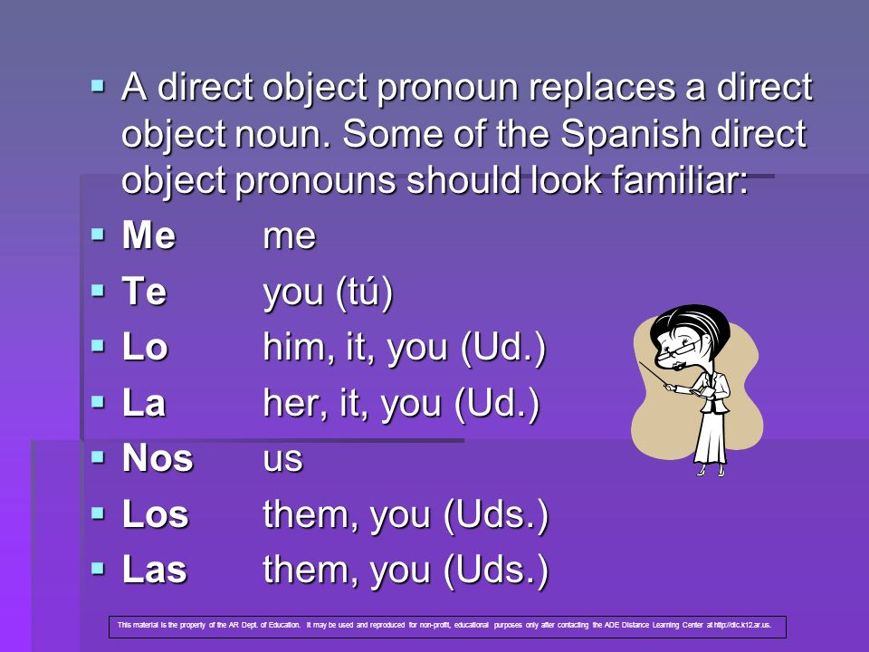 A direct object pronoun replaces a direct object noun. Some of the Spanish direct object pronouns should look familiar: A direct object pronoun replac