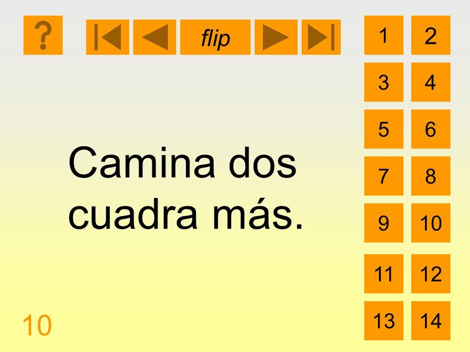 1 3 2 4 5 7 6 8 9 1112 1314 flip 10 Camina dos cuadra más.