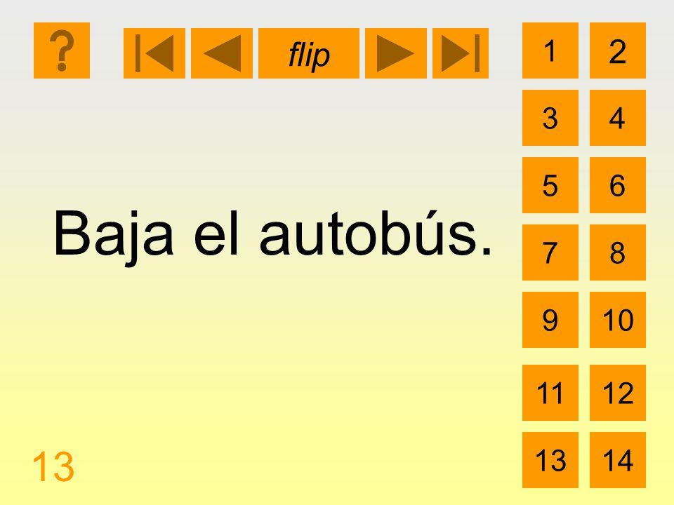 1 3 2 4 5 7 6 8 910 1112 1314 flip 13 Baja el autobús.