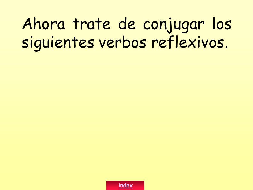 Ahora trate de conjugar los siguientes verbos reflexivos. index