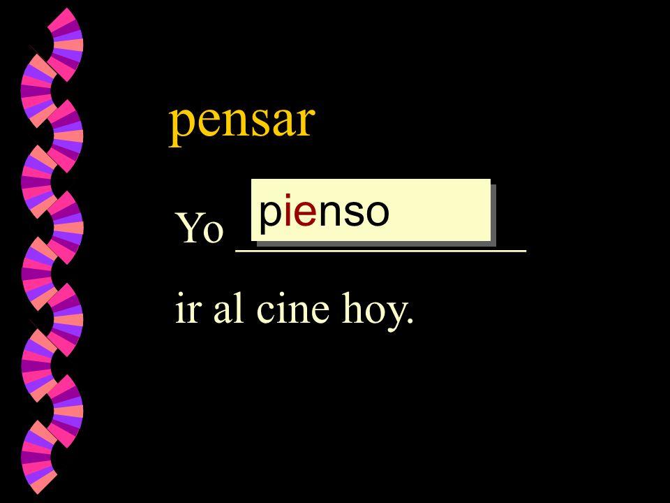 pensar Yo _____________ ir al cine hoy. pienso