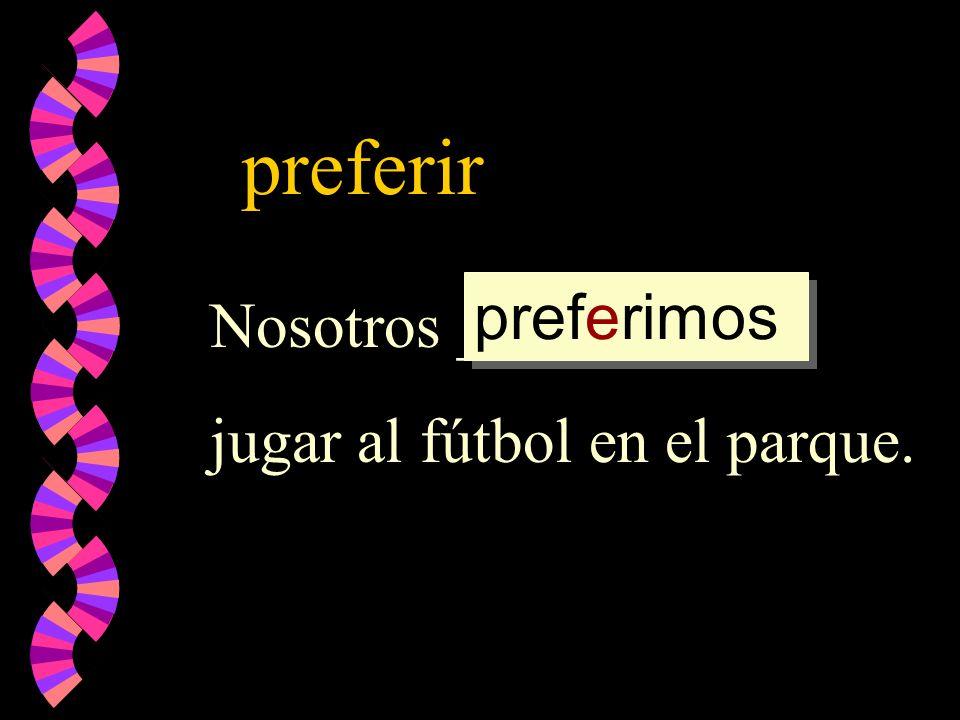 preferir Nosotros _________ jugar al fútbol en el parque. preferimos