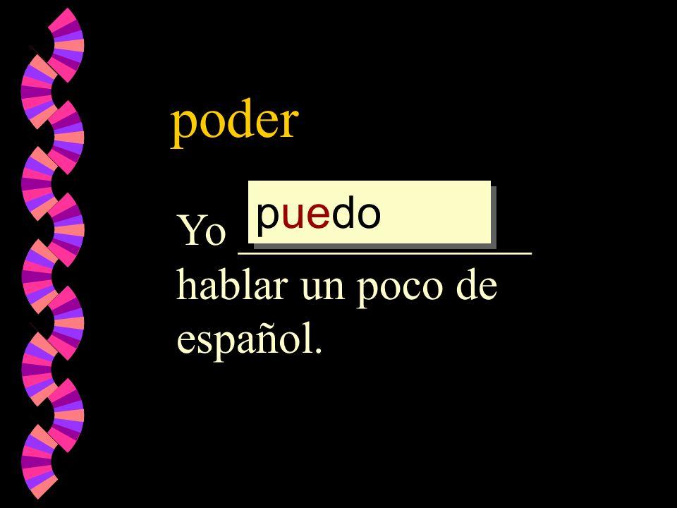 poder Yo _____________ hablar un poco de español. poder pod pued puedo