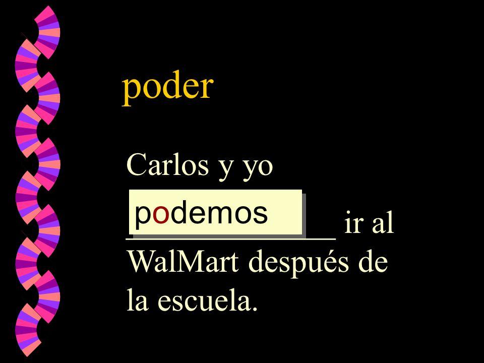 poder Carlos y yo _____________ ir al WalMart después de la escuela. podemos