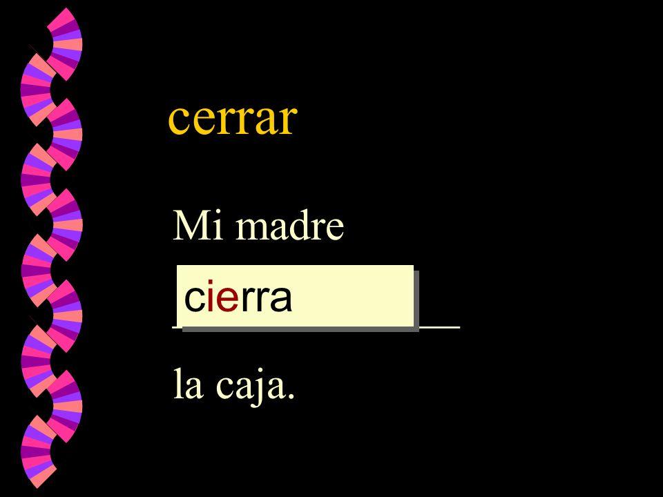 cerrar Mi madre _____________ la caja. cierra