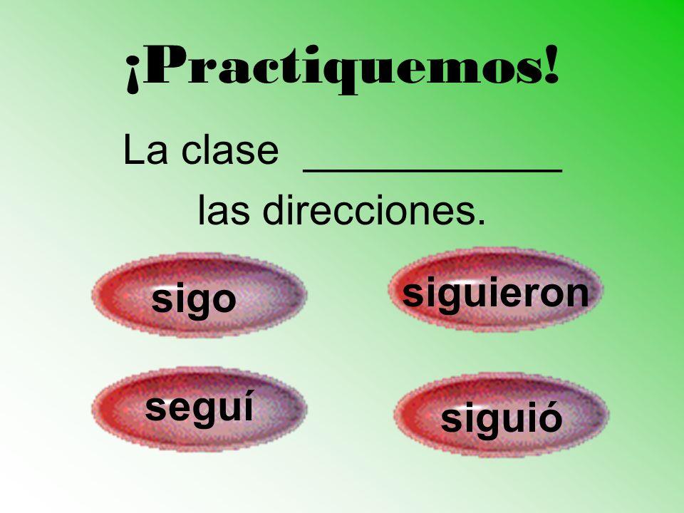¡Practiquemos! La clase ___________ las direcciones. sigo siguieron seguí siguió