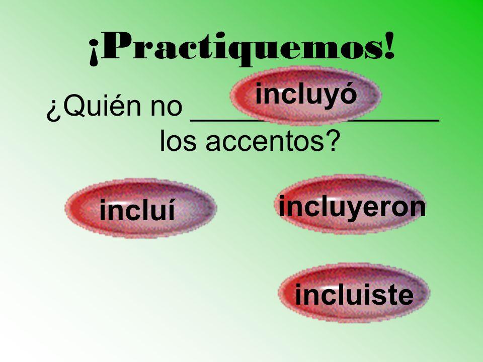 ¡Practiquemos! ¿Quién no _______________ los accentos? incluí incluyeron incluyó incluiste