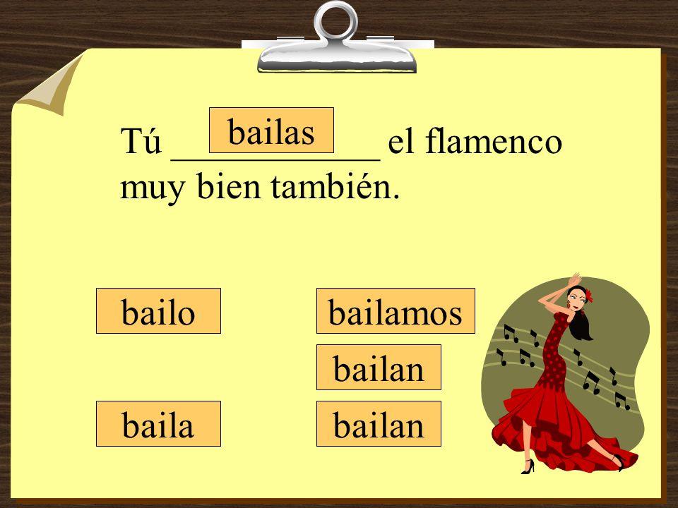 bailamos bailan bailo bailas baila Tú ___________ el flamenco muy bien también.