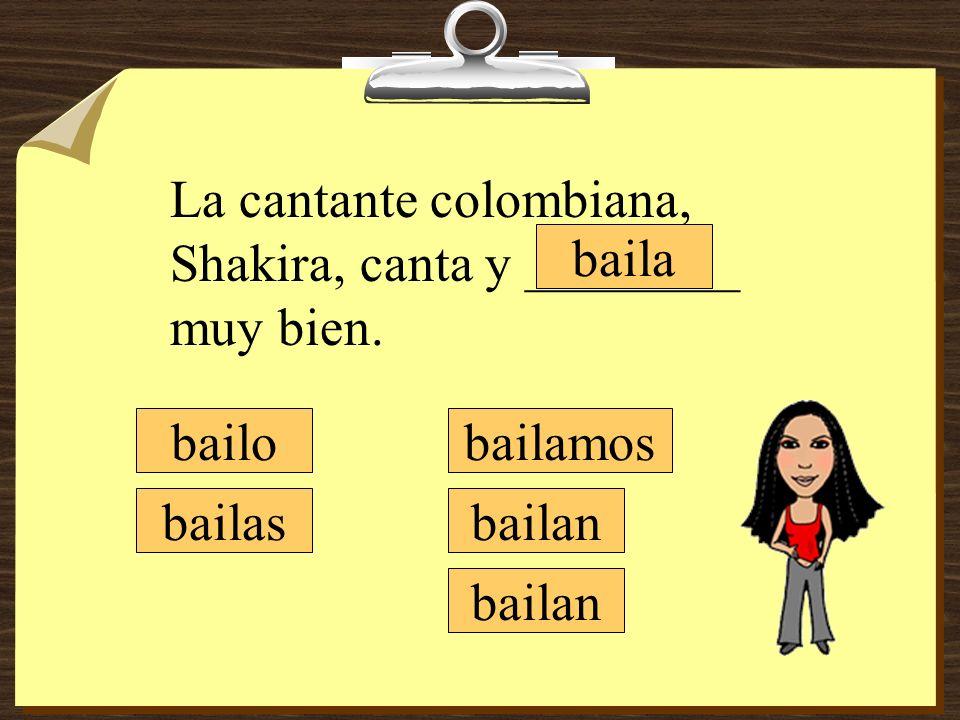 La cantante colombiana, Shakira, canta y ________ muy bien. bailamos bailan bailo bailas baila