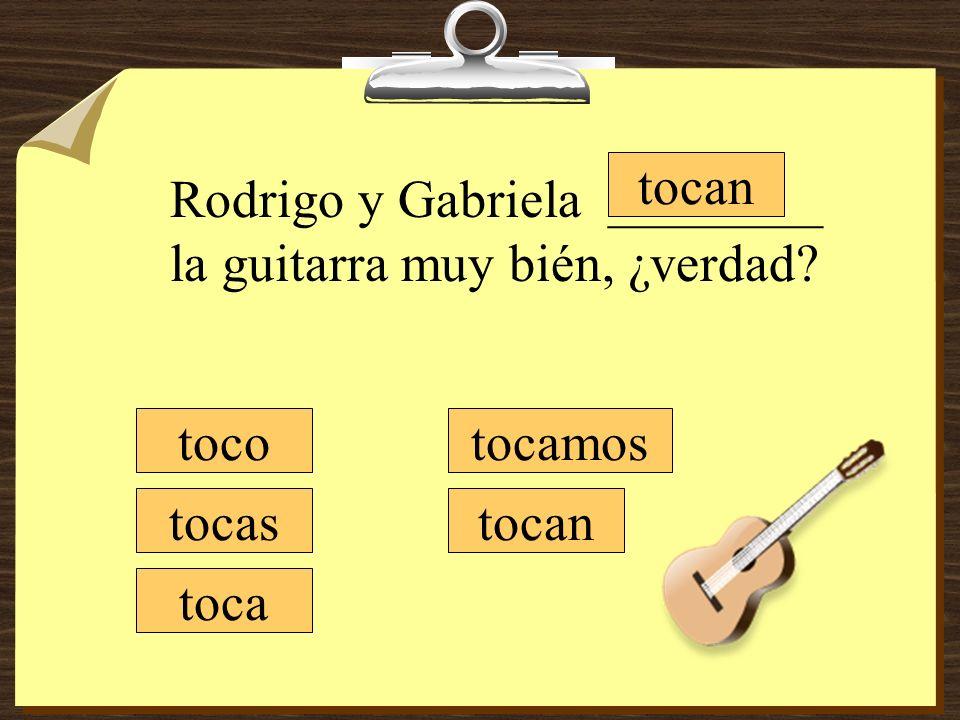 tocamos tocan toco tocas toca Rodrigo y Gabriela ________ la guitarra muy bién, ¿verdad?