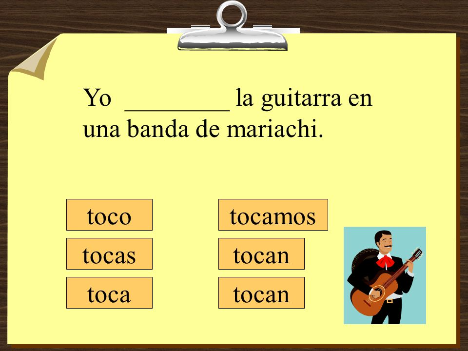 tocamos tocan toco tocas toca Yo ________ la guitarra en una banda de mariachi.