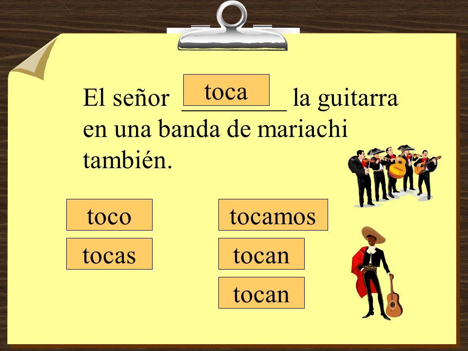 tocamos tocan toco tocas toca El señor ________ la guitarra en una banda de mariachi también.