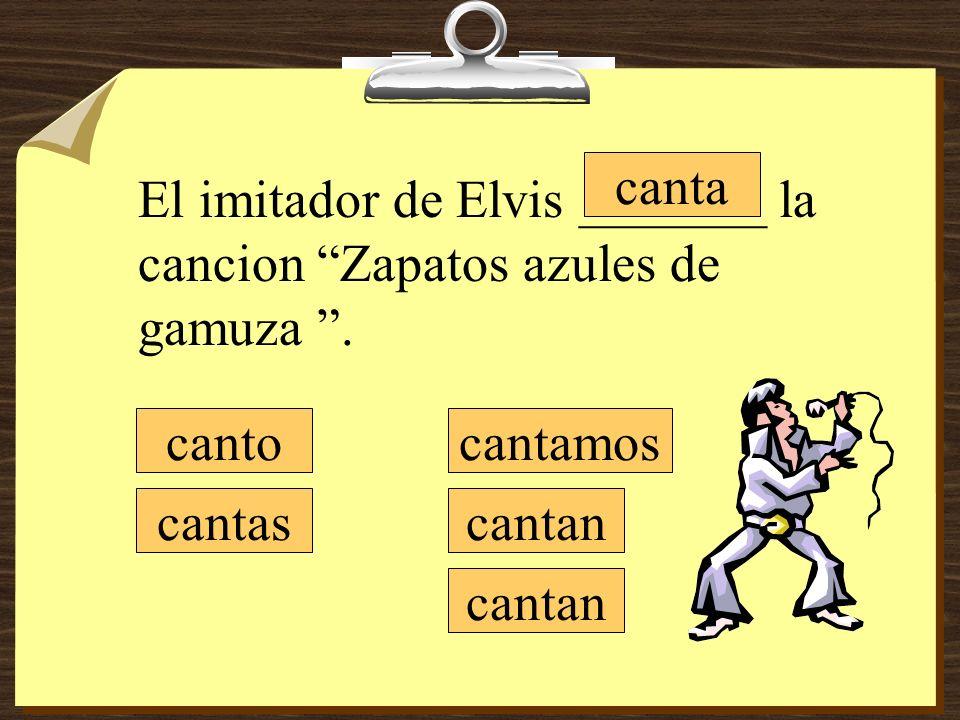 cantamos cantan canto cantas canta El imitador de Elvis _______ la cancion Zapatos azules de gamuza.