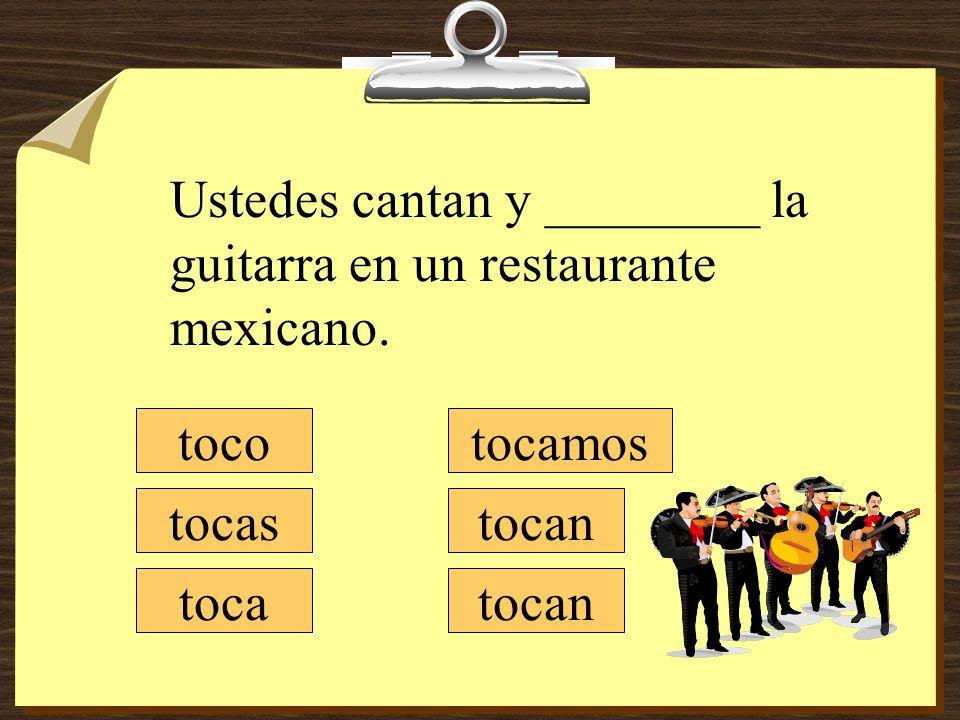 tocamos tocan toco tocas toca Ustedes cantan y ________ la guitarra en un restaurante mexicano. tocan