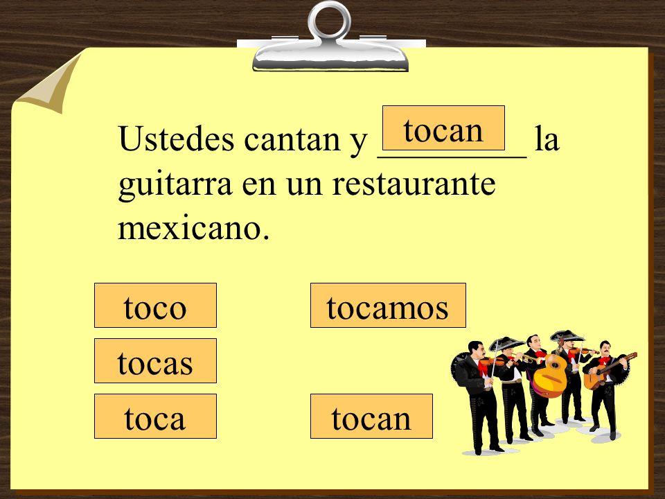 tocamos tocan toco tocas toca Ustedes cantan y ________ la guitarra en un restaurante mexicano.