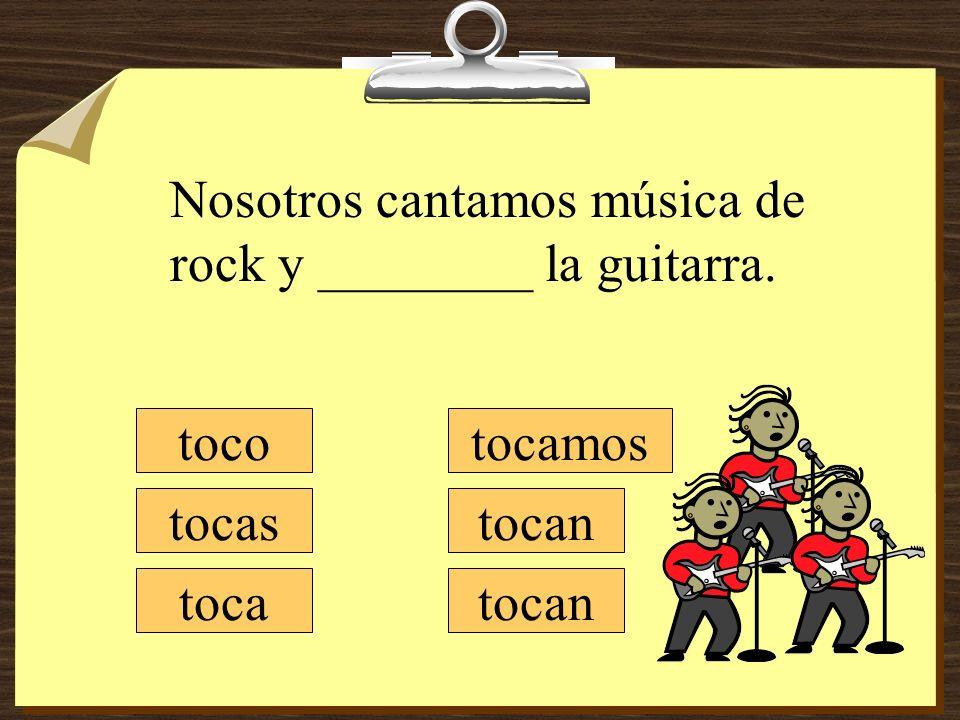 tocamos tocan toco tocas toca Nosotros cantamos música de rock y ________ la guitarra. tocan