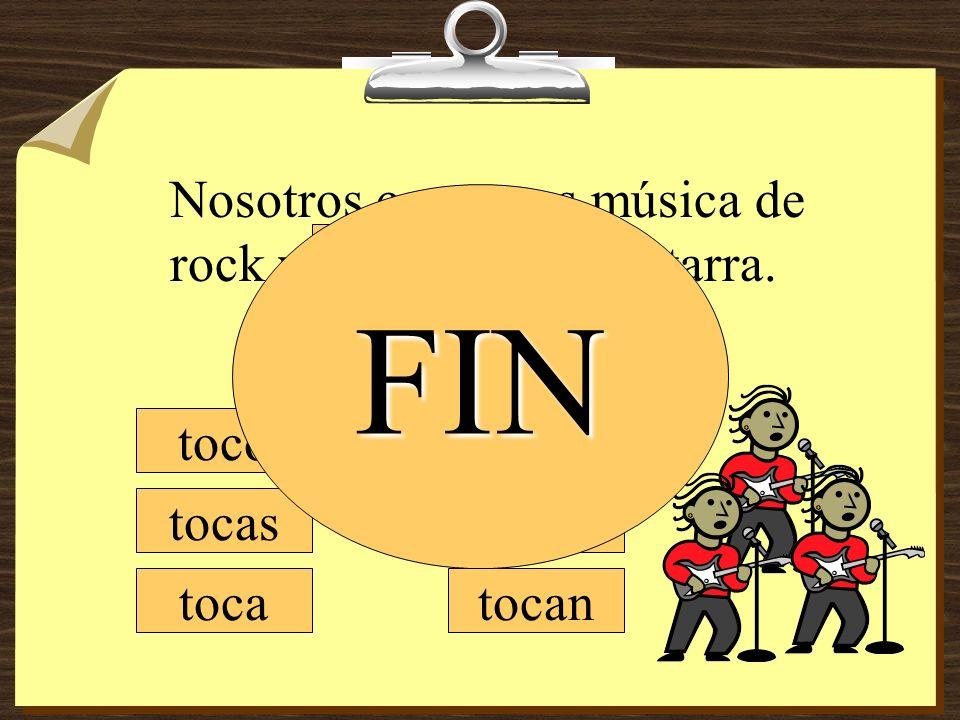 tocamos tocan toco tocas toca Nosotros cantamos música de rock y ________ la guitarra. tocan FIN
