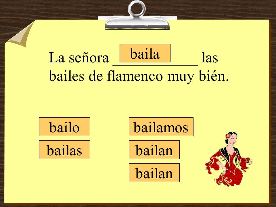 bailamos bailan bailo bailas baila La señora ___________ las bailes de flamenco muy bién.