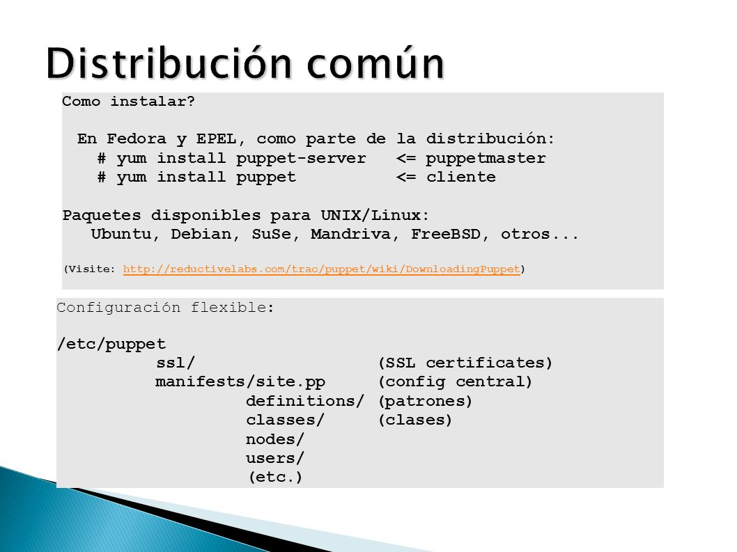 Configuración flexible: /etc/puppet ssl/ (SSL certificates) manifests/site.pp (config central) definitions/ (patrones) classes/ (clases) nodes/ users/ (etc.) Como instalar.