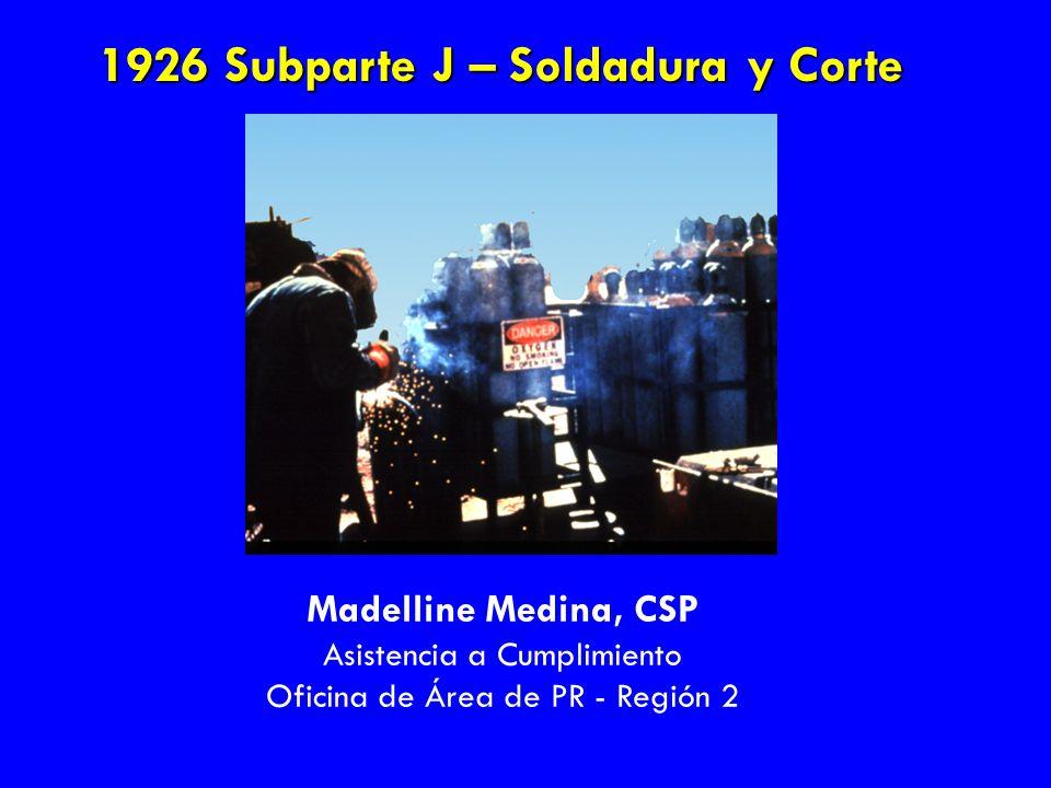 1926 Subparte J – Soldadura y Corte Madelline Medina, CSP Asistencia a Cumplimiento Oficina de Área de PR - Región 2