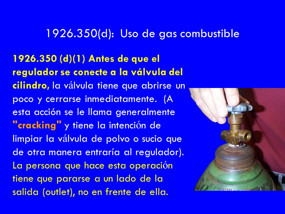 1926.350 (d)(1) Antes de que el regulador se conecte a la válvula del cilindro, la v á lvula tiene que abrirse un poco y cerrarse inmediatamente. (A e