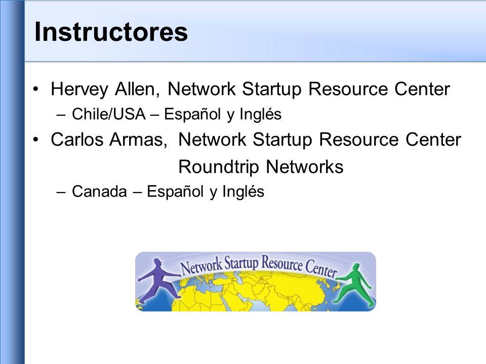 Instructores Hervey Allen, Network Startup Resource Center –Chile/USA – Español y Inglés Carlos Armas,Network Startup Resource Center Roundtrip Networks –Canada – Español y Inglés