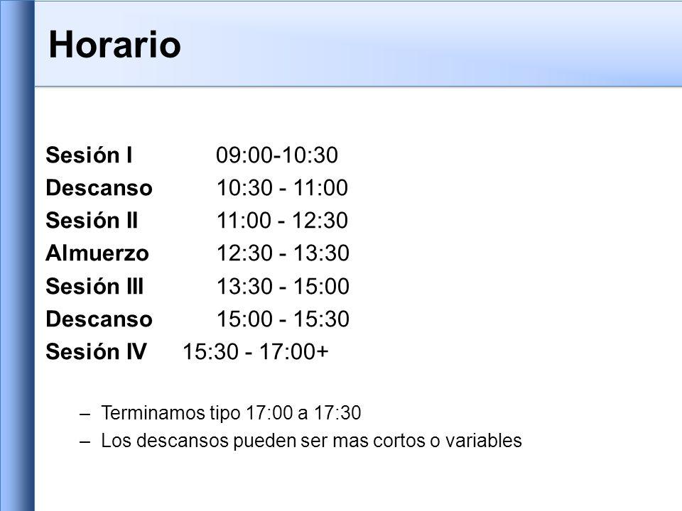Horario Sesión I 09:00-10:30 Descanso 10:30 - 11:00 Sesión II 11:00 - 12:30 Almuerzo12:30 - 13:30 Sesión III 13:30 - 15:00 Descanso15:00 - 15:30 Sesión IV 15:30 - 17:00+ –Terminamos tipo 17:00 a 17:30 –Los descansos pueden ser mas cortos o variables