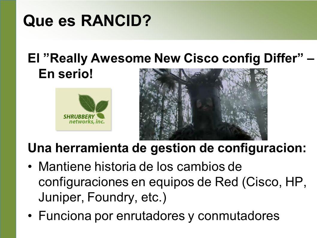 Que es RANCID? El Really Awesome New Cisco config Differ – En serio! Una herramienta de gestion de configuracion: Mantiene historia de los cambios de