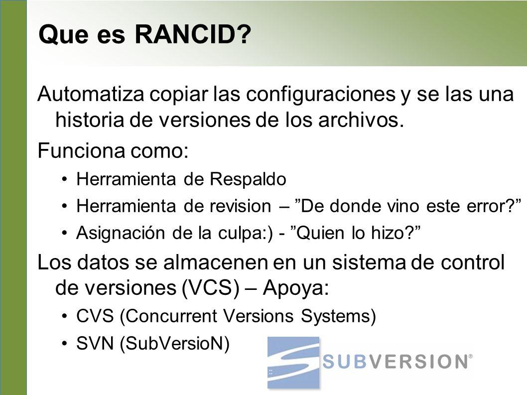 What is RANCID ? Automatiza copiar las configuraciones y se las una historia de versiones de los archivos. Funciona como: Herramienta de Respaldo Herr