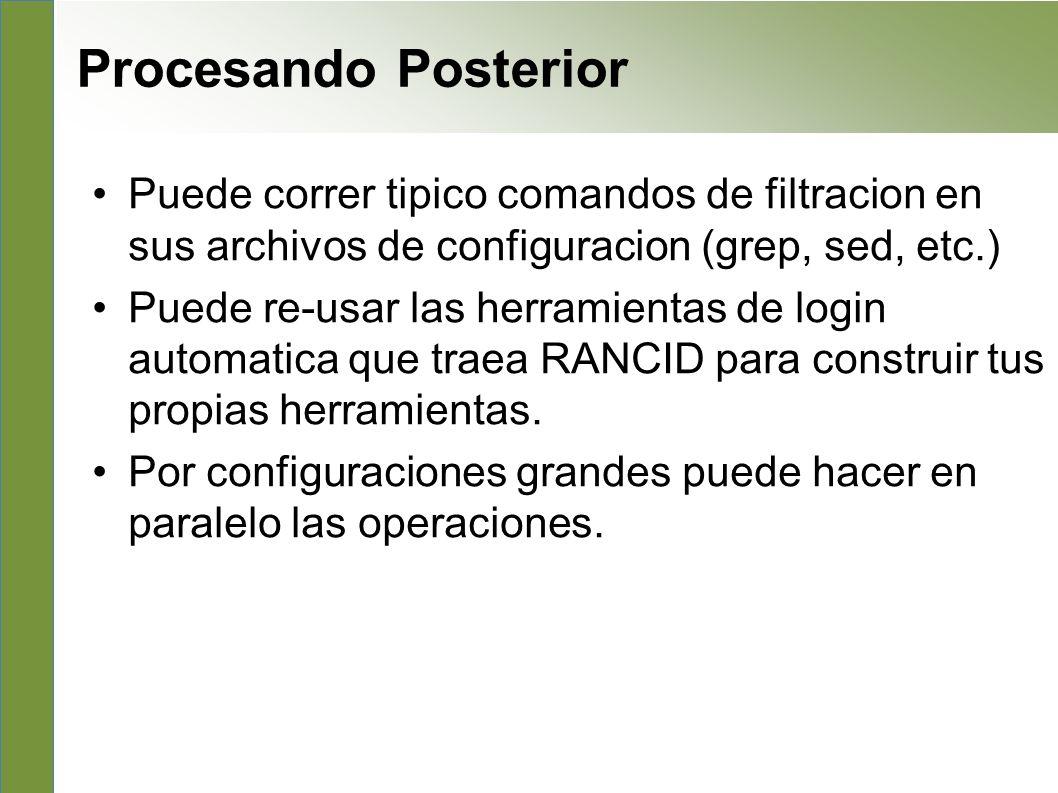 Post processing Puede correr tipico comandos de filtracion en sus archivos de configuracion (grep, sed, etc.) Puede re-usar las herramientas de login