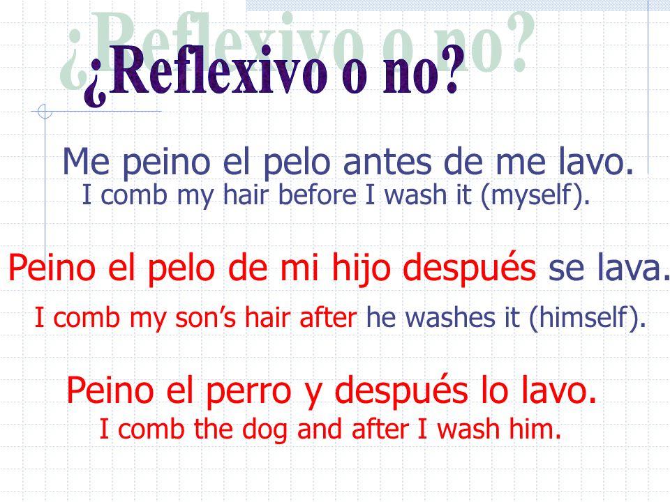 Peino el perro y después lo lavo.I comb my hair before I wash it (myself).