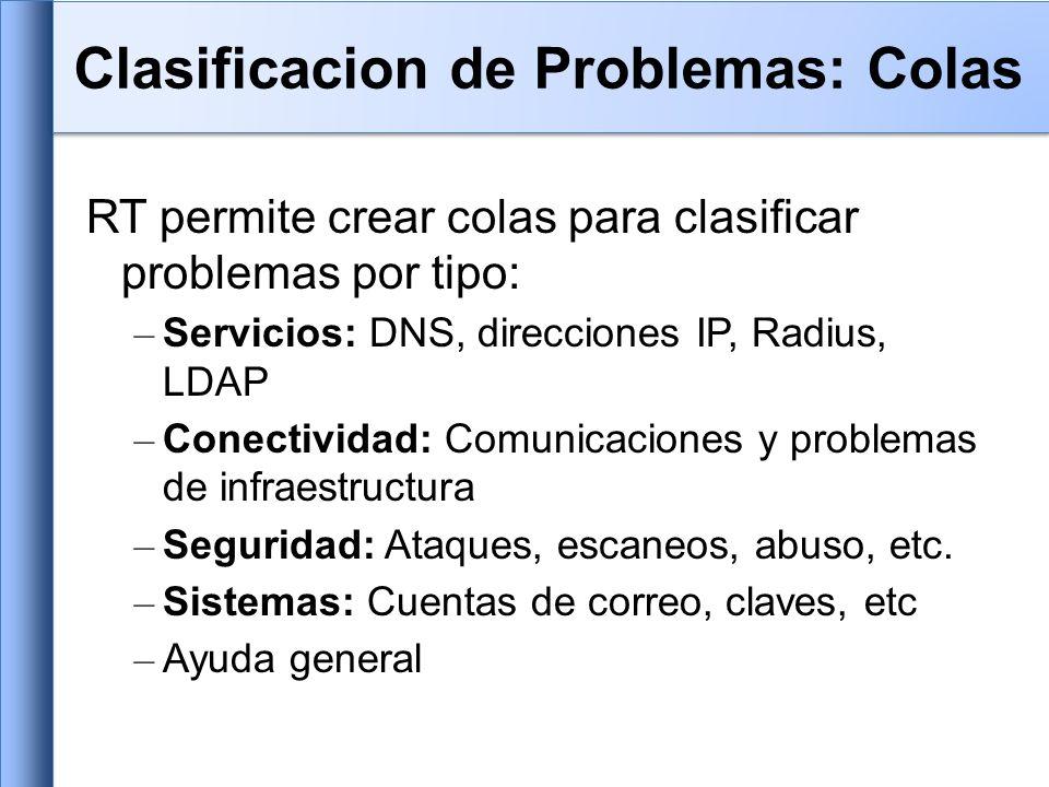 RT permite crear colas para clasificar problemas por tipo: – Servicios: DNS, direcciones IP, Radius, LDAP – Conectividad: Comunicaciones y problemas de infraestructura – Seguridad: Ataques, escaneos, abuso, etc.