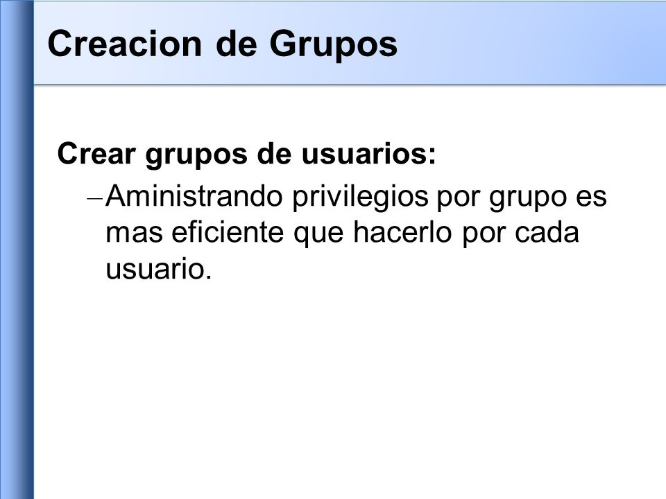 Crear grupos de usuarios: – Aministrando privilegios por grupo es mas eficiente que hacerlo por cada usuario.
