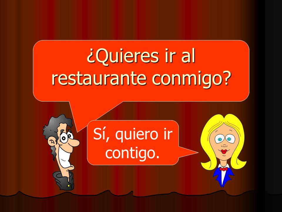 ¿Quieres ir al restaurante conmigo? Sí, quiero ir contigo.