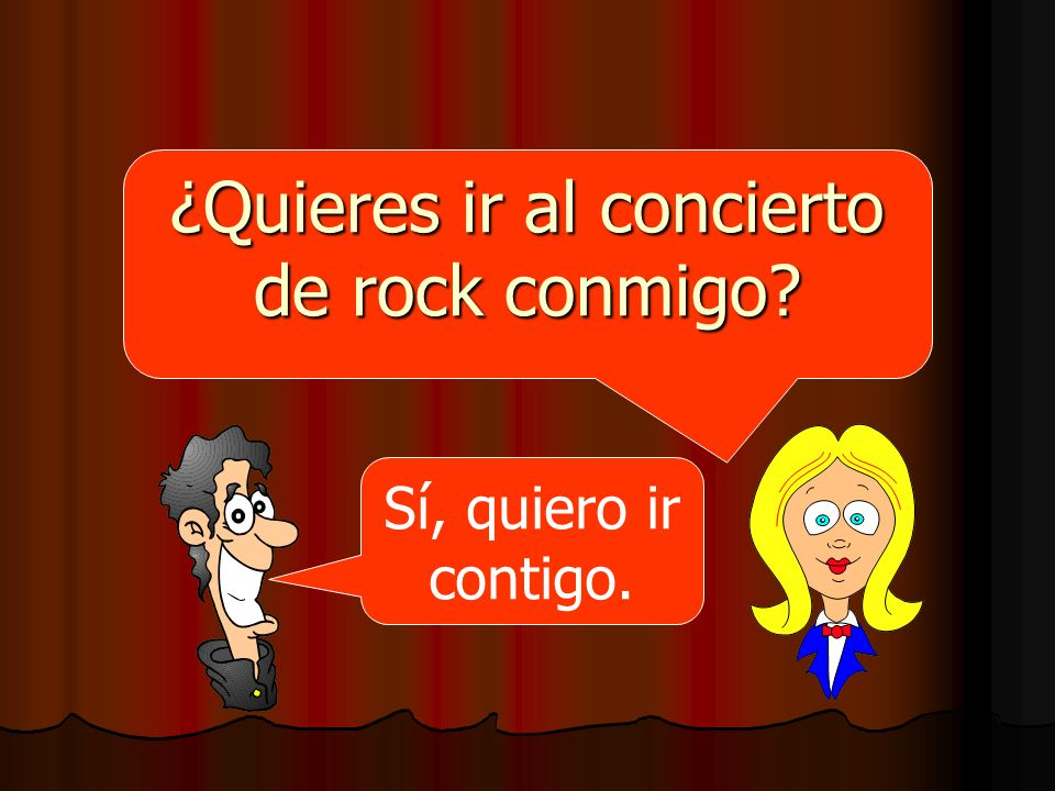 ¿Quieres ir al concierto de rock conmigo? Sí, quiero ir contigo.