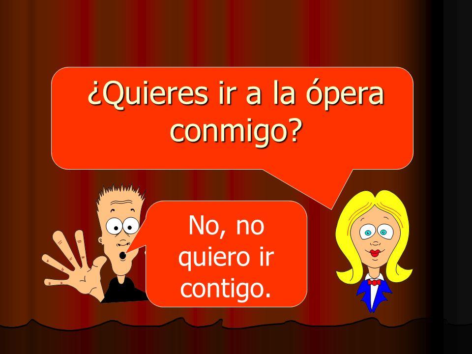 ¿Quieres ir a la ópera conmigo? No, no quiero ir contigo.