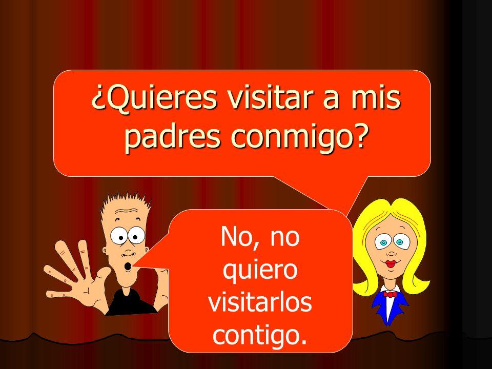 ¿Quieres visitar a mis padres conmigo? No, no quiero visitarlos contigo.