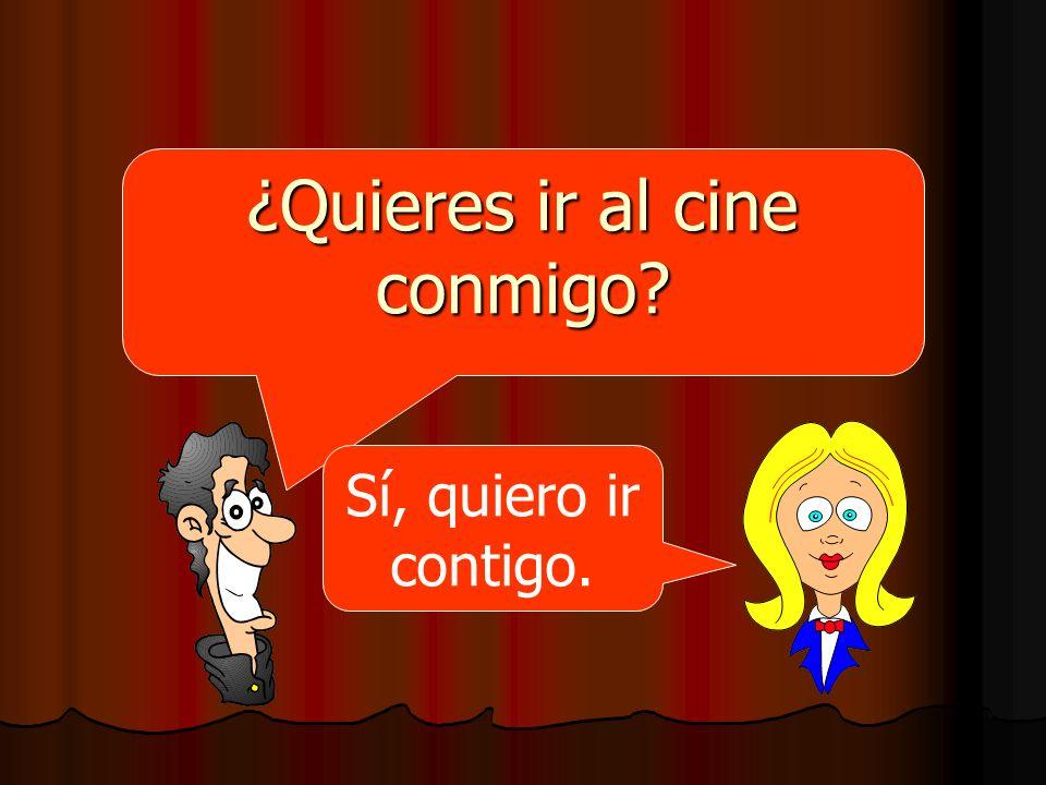 ¿Quieres ir al cine conmigo? Sí, quiero ir contigo.