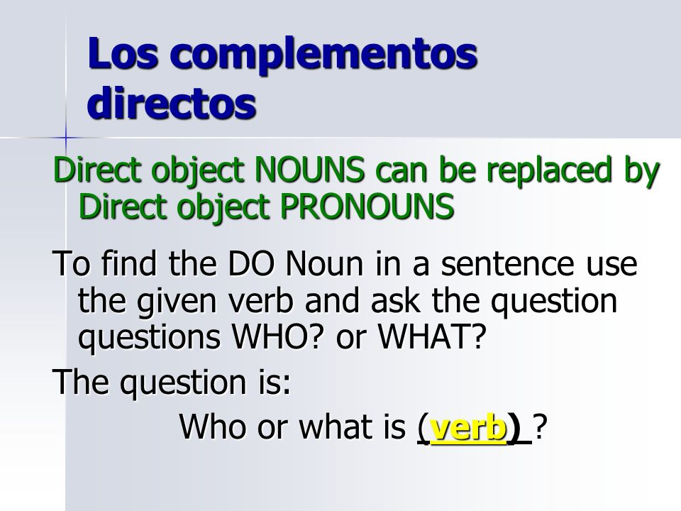 Los complementos directos Direct object NOUNS can be replaced by Direct object PRONOUNS To find the DO Noun in a sentence use the given verb and ask t