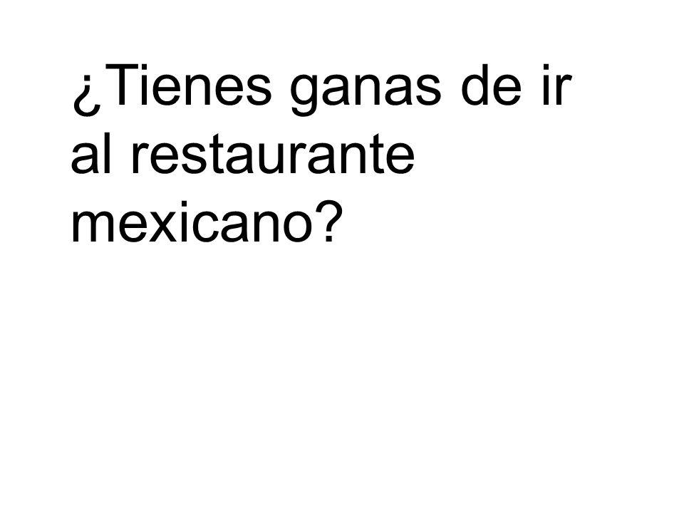 ¿Tienes ganas de ir al restaurante mexicano?